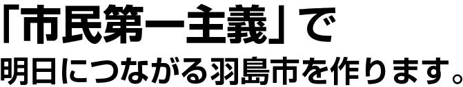 「市民第一主義」で  明日につながる羽島市を作ります。
